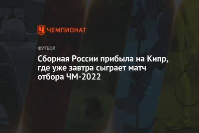 Сборная России прибыла на Кипр, где уже завтра сыграет матч отбора ЧМ-2022