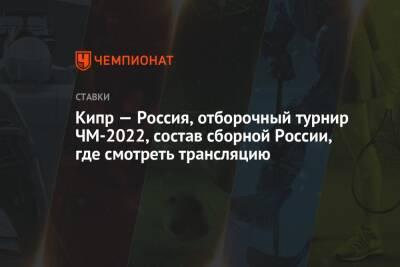 Кипр — Россия, отборочный турнир ЧМ-2022, состав сборной России, где смотреть трансляцию