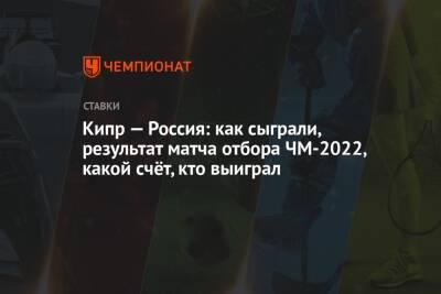 Кипр — Россия: как сыграли, результат матча отбора ЧМ-2022, какой счёт, кто выиграл