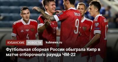 Футбольная сборная России обыграла Кипр в матче отборочного раунда ЧМ-22