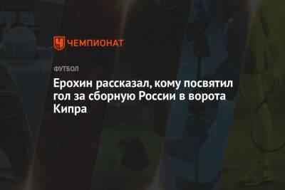 Ерохин рассказал, кому посвятил гол за сборную России в ворота Кипра
