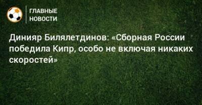 Динияр Билялетдинов: «Сборная России победила Кипр, особо не включая никаких скоростей»